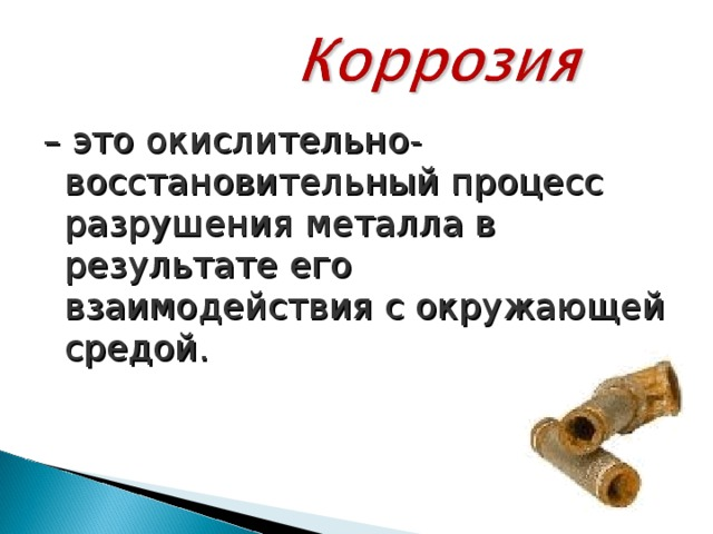 – это окислительно-восстановительный процесс разрушения металла в результате его взаимодействия с окружающей средой.