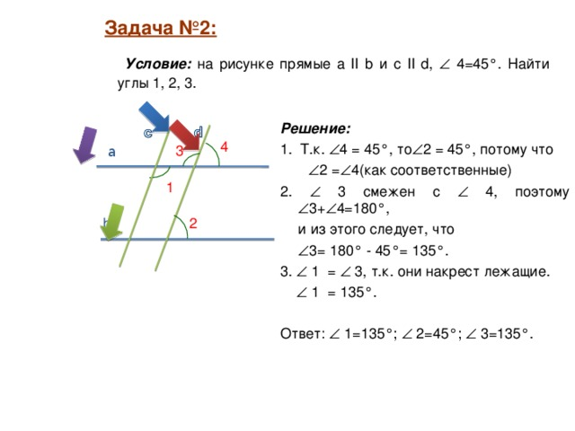 Задача №2:  Задача №2:   Условие: на рисунке прямые а II b и c II d,   4=45°. Найти углы 1, 2, 3. Решение:  1. Т.к.  4 = 45°, то  2 = 45°, потому что   2 =  4(как соответственные) 2.  3 смежен с  4, поэтому  3+  4=180°,  и из этого следует, что   3= 180° - 45°= 135°. 3.  1 =  3, т.к. они накрест лежащие.    1 = 135°. Ответ:  1=135°;  2=45°;  3=135°. 4 3 a 1 2 b