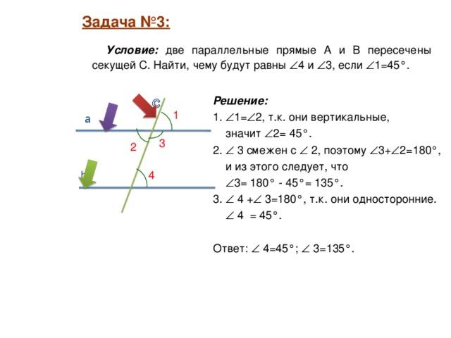 Задача №3:  Задача №3:   Условие: две параллельные прямые А  и B пересечены секущей С. Найти, чему будут равны  4 и  3, если  1=45°. Решение:  1.  1=  2, т.к. они вертикальные,  значит  2= 45°. 2.  3 смежен с  2, поэтому  3+  2=180°,  и из этого следует, что   3= 180° - 45°= 135°. 3.  4 +  3=180°, т.к. они односторонние.    4 = 45°. Ответ:  4=45°;  3=135°. 1 a 3 2 4 b