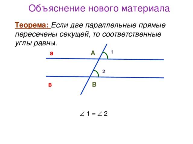 Объяснение нового материала Теорема: Если две параллельные прямые пересечены секущей, то соответственные углы равн ы . Теорема: Если две параллельные прямые пересечены секущей, то соответственные углы равн ы . а 1 А 2 в В   1 =   2