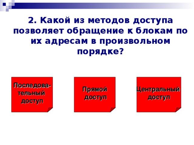 2. Какой из методов доступа позволяет обращение к блокам по их адресам в произвольном порядке? Последова- тельный  доступ Прямой  доступ Центральный доступ