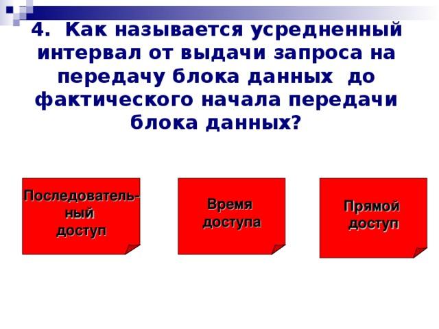 4. Как называется усредненный интервал от выдачи запроса на передачу блока данных до фактического начала передачи блока данных? Последователь- ный доступ Время доступа Прямой  доступ