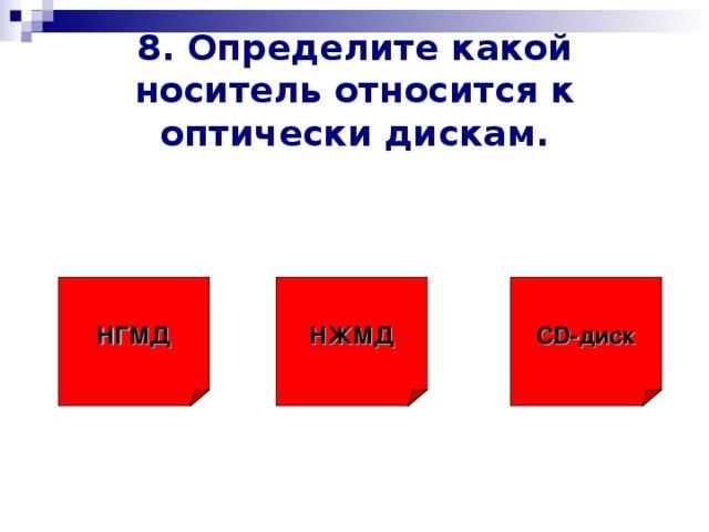 8. Определите какой носитель относится к оптически дискам. НЖМД CD -диск НГМД