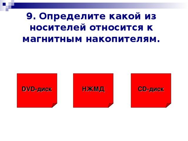 9.  Определите какой из носителей относится к магнитным накопителям. НЖМД CD -диск DVD- диск