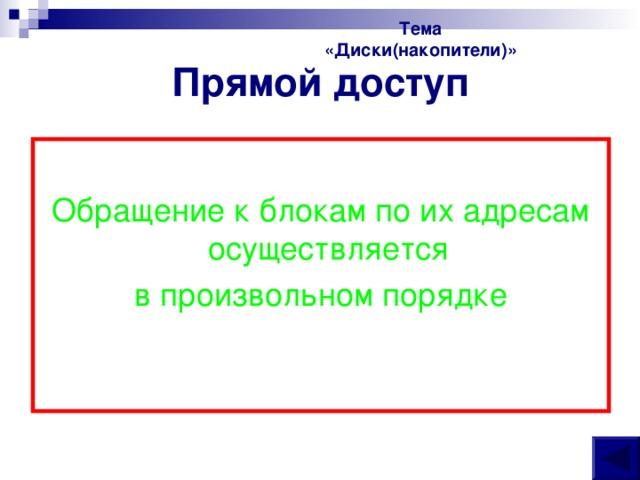 Тема «Диски(накопители)» Прямой доступ Обращение к блокам по их адресам осуществляется в произвольном порядке