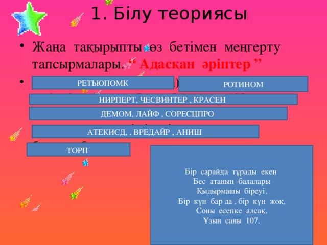 """1. Білу теориясы Жаңа тақырыпты өз бетімен меңгерту тапсырмалары. """" Адасқан әріптер """" Пернетақта (Клавиатура) -компьютерге ақпарат енгізетін құрылғы. Онда 101 немесе 102 перне болады. Таңбалық деректерді енгізу қызметін атқарады және негізгі енгізу құрылғысы  болып табылады. РЕТЬЮПОМК РОТИНОМ НИРПЕРТ, ЧЕСВИНТЕР , КРАСЕН ДЕМОМ, ЛАЙФ , СОРЕСЦПРО АТЕКИСД, . ВРЕДАЙР , АНИШ ТОРП Бір сарайда тұрады екен Бес атаның балалары Қыдырмашы біреуі, Бір күн бар да , бір күн жоқ, Соны есепке алсақ, Ұзын саны 107."""