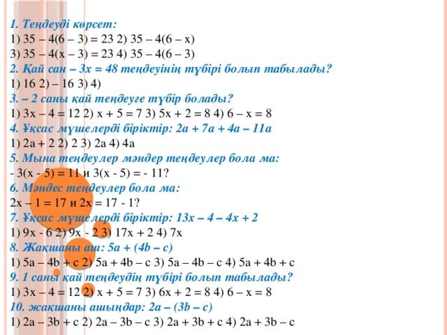 1. Теңдеуді көрсет:  1) 35 – 4(6 – 3) = 23 2) 35 – 4(6 – х)  3) 35 – 4(х – 3) = 23 4) 35 – 4(6 – 3)  2. Қай сан – 3х = 48 теңдеуінің түбірі болып табылады?  1) 16 2) – 16 3) 4)  3. – 2 саны қай теңдеуге түбір болады?  1) 3х – 4 = 12 2) х + 5 = 7 3) 5х + 2 = 8 4) 6 – х = 8  4. Ұқсас мүшелерді біріктір: 2а + 7а + 4а – 11а  1) 2а + 2 2) 2 3) 2а 4) 4а  5. Мына теңдеулер мәндер теңдеулер бола ма:  - 3(х - 5) = 11 и 3(х - 5) = - 11? 6. Мәндес теңдеулер бола ма:  2х – 1 = 17 и 2х = 17 - 1?  7. Ұқсас мүшелерді біріктір: 13х – 4 – 4х + 2  1) 9х - 6 2) 9х - 2 3) 17х + 2 4) 7х  8. Жақшаны аш: 5а + (4b – c)  1) 5a – 4b + c 2) 5a + 4b – c 3) 5a – 4b – c 4) 5a + 4b + c  9. 1 саны қай теңдеудің түбірі болып табылады?  1) 3х – 4 = 12 2) х + 5 = 7 3) 6х + 2 = 8 4) 6 – х = 8  10. жақшаны ашыңдар: 2а – (3b – c)  1) 2a – 3b + c 2) 2a – 3b – c 3) 2a + 3b + c 4) 2a + 3b – c