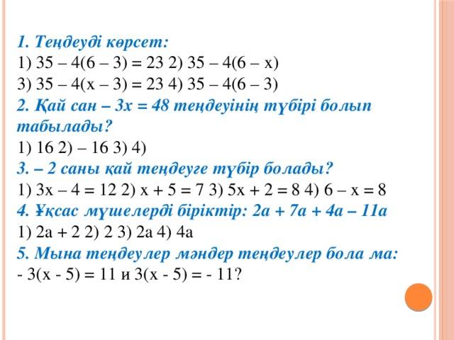 1. Теңдеуді көрсет:  1) 35 – 4(6 – 3) = 23 2) 35 – 4(6 – х)  3) 35 – 4(х – 3) = 23 4) 35 – 4(6 – 3)  2. Қай сан – 3х = 48 теңдеуінің түбірі болып табылады?  1) 16 2) – 16 3) 4)  3. – 2 саны қай теңдеуге түбір болады?  1) 3х – 4 = 12 2) х + 5 = 7 3) 5х + 2 = 8 4) 6 – х = 8  4. Ұқсас мүшелерді біріктір: 2а + 7а + 4а – 11а  1) 2а + 2 2) 2 3) 2а 4) 4а  5. Мына теңдеулер мәндер теңдеулер бола ма:  - 3(х - 5) = 11 и 3(х - 5) = - 11?