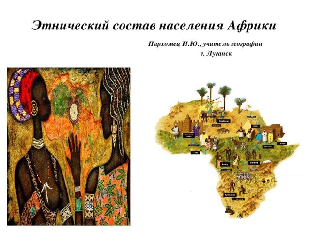 Этнический состав населения Африки   Пархомец И.Ю., учитель географии  г. Луганск
