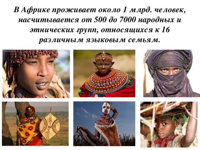 В Африке проживает около 1 млрд. человек, насчитывается от 500 до 7000 народных и этнических групп, относящихся к 16 различным языковым семьям.