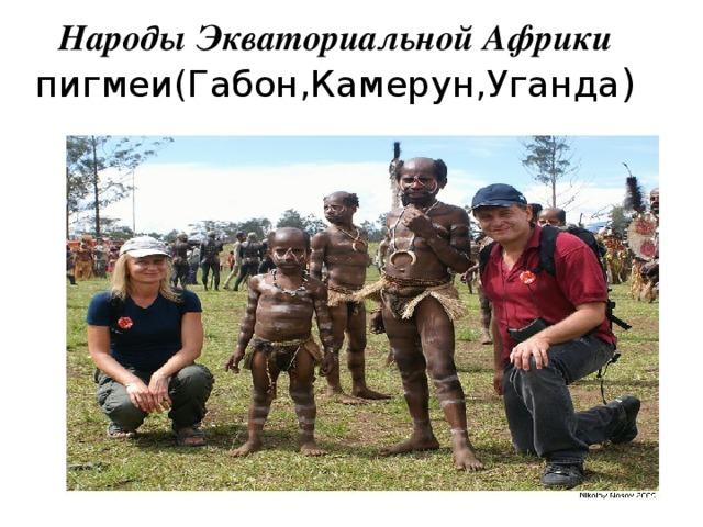 Народы Экваториальной Африки  пигмеи(Габон,Камерун,Уганда )