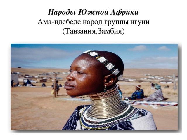 Народы Южной Африки  Ама-ндебеле народ группы  нгуни (Танзания,Замбия)