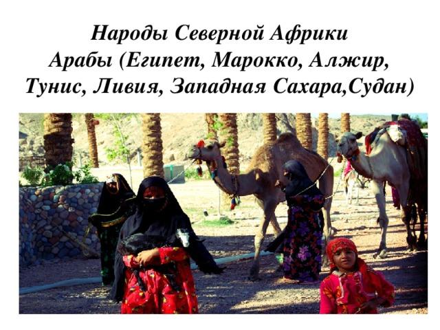 Народы Северной Африки  Арабы (Египет, Марокко, Алжир, Тунис, Ливия, Западная Сахара,Судан)