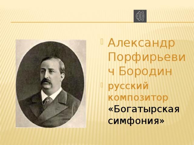 Александр Порфирьевич Бородин русский композитор  «Богатырская симфония»