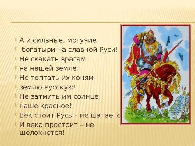А и сильные, могучие  богатыри на славной Руси! Не скакать врагам на нашей земле! Не топтать их коням землю Русскую! Не затмить им солнце наше красное! Век стоит Русь – не шатается! И века простоит – не шелохнется!