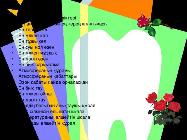 Гидорсфераның бөліктері Атлант мұхитының ең терең шұңғымасы Ең терең көл Ең үлкен көл Ең тұщы көл Ең суы мол өзен Ең үлкен мұздық Ең ұзын өзен Ең биік сарқырама Атмосфераның құрамы Атмосфераның қабаттары Озон қабаты қайда орналасқан Ең биік тау Ең үлкен ойпат Ең ұзын тау Желдің бағытын анықтаушы құрал Жер сілкінісін өлшейтін шкала Температураны өлшейтін шкала Қысымды өлшейтін құрал