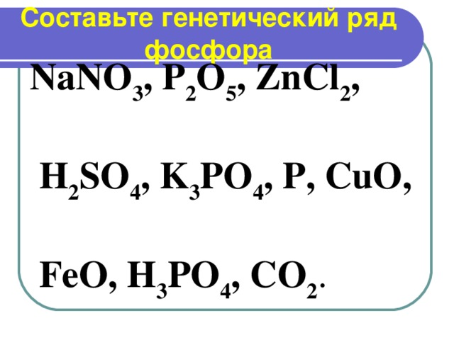 Составьте генетический ряд фосфора NaNO 3 , P 2 O 5 , ZnCl 2 ,   H 2 SO 4 , K 3 PO 4 , P, CuO,   FeO, H 3 PO 4 , CO 2 .