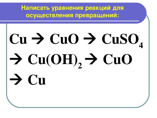 Написать уравнения реакций для осуществления превращений:   Cu  CuO  CuSO 4  Cu(OH) 2  CuO  Cu