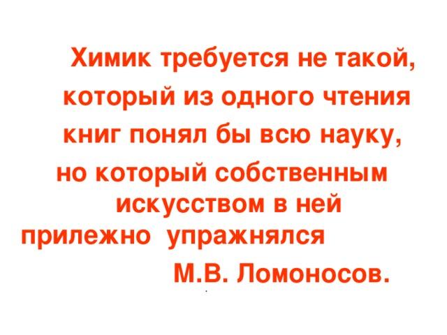 Химик требуется не такой,  который из одного чтения  книг понял бы всю науку,  но который собственным искусством в ней прилежно упражнялся  М.В. Ломоносов.