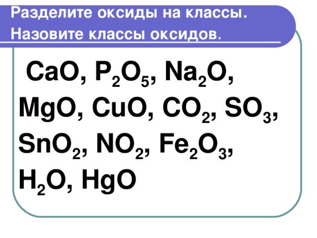 Разделите оксиды на классы. Назовите классы оксидов .  CaO , P 2 O 5 , Na 2 O , MgO , CuO , CO 2 , SO 3 , SnO 2 , NO 2 , Fe 2 O 3 , H 2 O , HgO