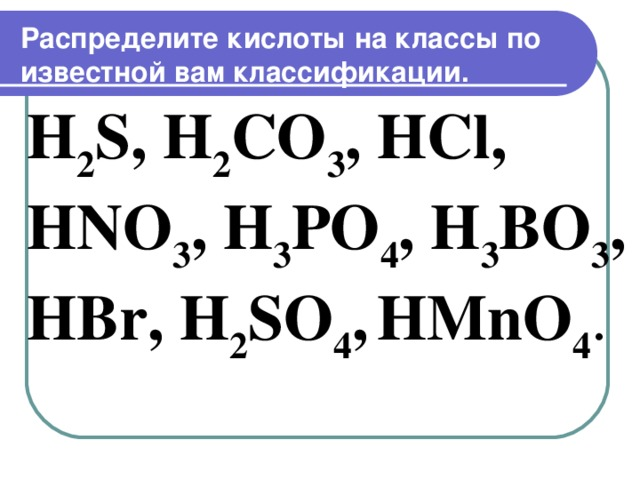 Распределите кислоты на классы по известной вам классификации.   H 2 S, H 2 CO 3 , HCl, HNO 3 , H 3 PO 4 , H 3 BO 3 , HBr, H 2 SO 4 ,  HMnO 4 .