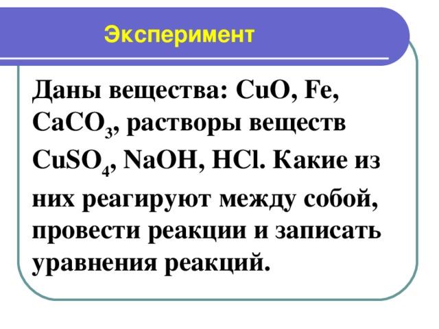 Эксперимент Даны вещества: CuO , Fe , CaCO 3 , растворы веществ CuSO 4 , NaOH , HCl . Какие из них реагируют между собой, провести реакции и записать уравнения реакций.