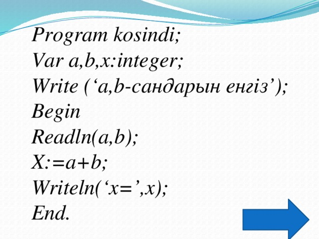 Program kosindi; Var a,b,x:integer; Write ('a,b-сандарын енгіз'); Begin Readln(a,b); X:=a+b; Writeln('x=',x); End.