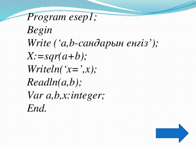Program esep1; Begin Write ('a,b-сандарын енгіз'); X:=sqr(a+b); Writeln('x=',x); Readln(a,b); Var a,b,х:integer; End.