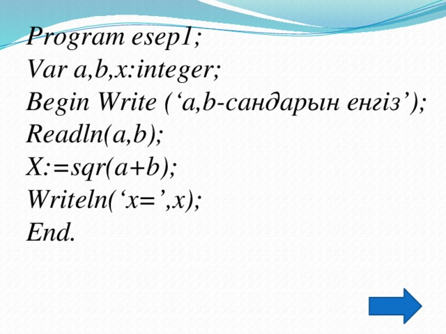 Program esep1; Var a,b,x:integer; Begin Write ('a,b-сандарын енгіз'); Readln(a,b); X:=sqr(a+b); Writeln('x=',x); End.