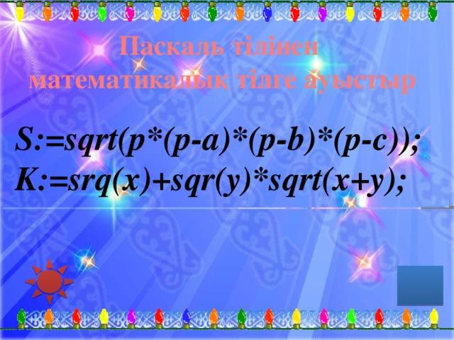 Паскаль тілінен математикалық тілге ауыстыр S:=sqrt(p*(p-a)*(p-b)*(p-c)); K:=srq(x)+sqr(y)*sqrt(x+y);