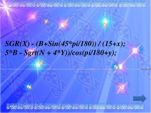SGR(X) - (B+Sіn(45*pі/180)) / (15+x);  5*B - Sgrt(N + 4*Y))/cos(pі/180+y);