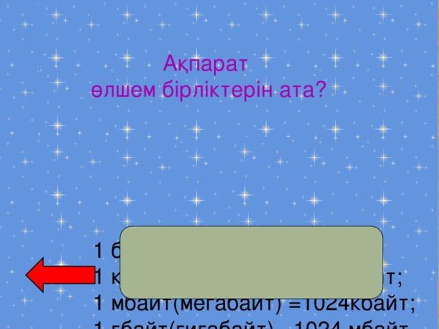 Ақпарат  өлшем бірліктерін ата? 1 бай=8 бит; 1 кбайт(килобайт)=1024 байт; 1 мбайт(мегабайт) =1024кбайт; 1 гбайт(гигабайт) =1024 мбайт.