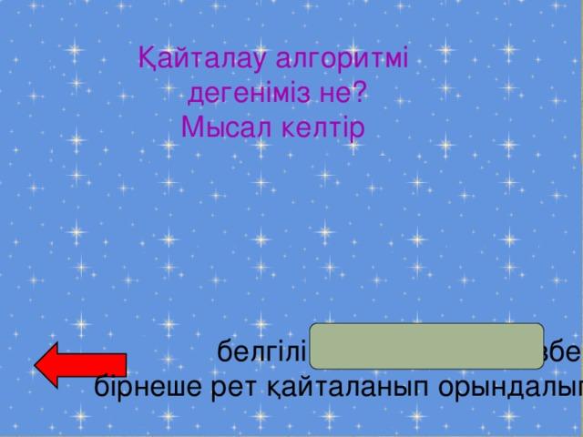 Қайталау алгоритмі  дегеніміз не? Мысал келтір белгілі бір әрекеттер тізбегі  бірнеше рет қайталанып орындалып отырады.