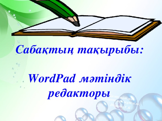 Қазақ тілі мен әдебиеті пән мұғалімі: Ибраева Г.Қ Сабақтың тақырыбы:  WordPad мәтіндік редакторы