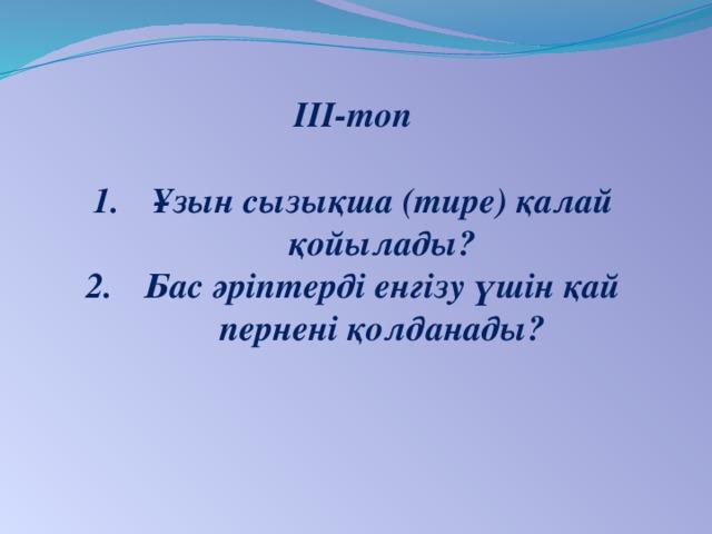 ІІІ-топ  Ұзын сызықша (тире) қалай қойылады? Бас әріптерді енгізу үшін қай пернені қолданады?