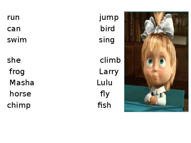 run jump  can bird  swim sing  she climb  frog Larry  Masha Lulu  horse fly  chimp fish
