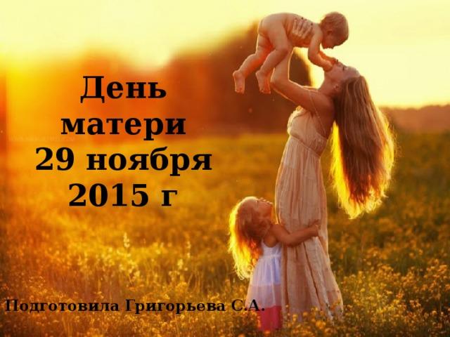 День матери  29 ноября 2015 г Подготовила Григорьева С.А.