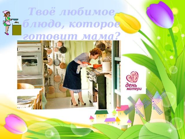 Твоё любимое блюдо, которое готовит мама?