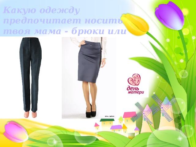 Какую одежду предпочитает носить твоя мама - брюки или юбки?