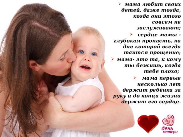 мама любит своих детей, даже тогда, когда они этого совсем не заслуживают;  сердце мамы - глубокая пропасть, на дне которой всегда таится прощение;  мама- это та, к кому ты бежишь, когда тебе плохо;  мама первые несколько лет держит ребёнка за руку и до конца жизни держит его сердце.