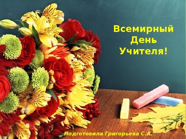 Всемирный День Учителя! Подготовила Григорьева С.А.