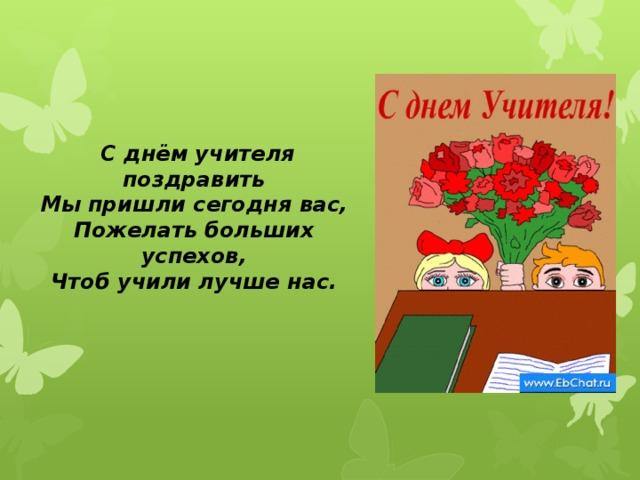 С днём учителя поздравить  Мы пришли сегодня вас,  Пожелать больших успехов,  Чтоб учили лучше нас.
