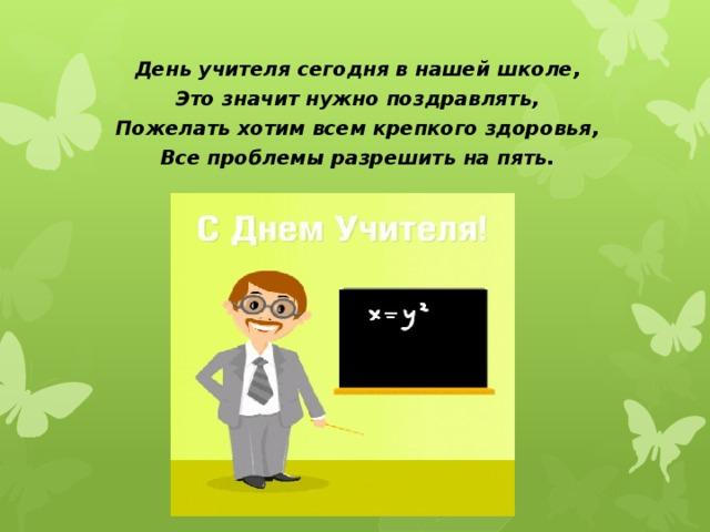 День учителя сегодня в нашей школе, Это значит нужно поздравлять, Пожелать хотим всем крепкого здоровья, Все проблемы разрешить на пять.