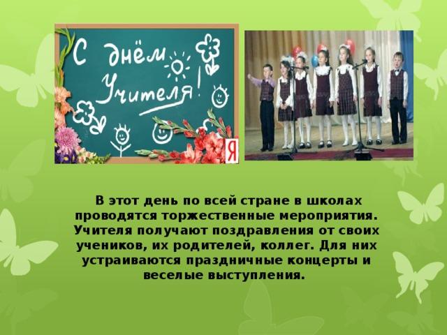В этот день по всей стране в школах проводятся торжественные мероприятия. Учителя получают поздравления от своих учеников, их родителей, коллег. Для них устраиваются праздничные концерты и веселые выступления.
