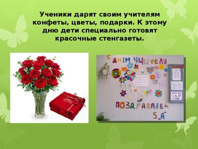 Ученики дарят своим учителям конфеты, цветы, подарки. К этому дню дети специально готовят красочные стенгазеты.