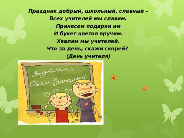 Праздник добрый, школьный, славный – Всех учителей мы славим. Принесем подарки им И букет цветов вручим. Хвалим мы учителей. Что за день, скажи скорей? (День учителя)