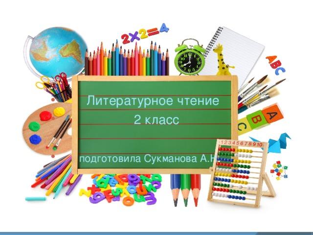 Литературное чтение  2 класс   подготовила Сукманова А.Н .