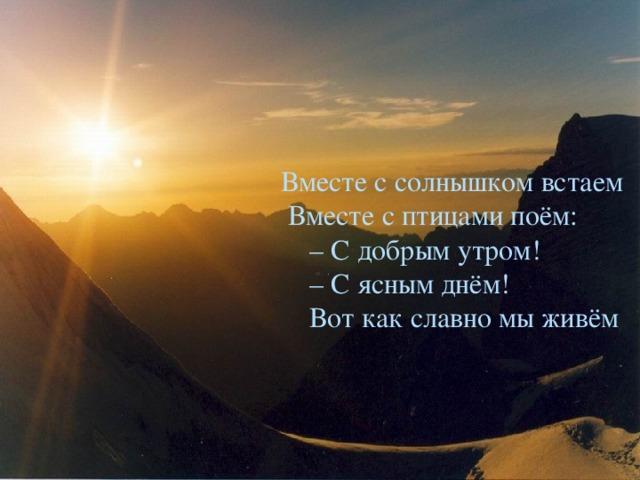 Вместе с солнышком встаем  Вместе с птицами поём:  – С добрым утром!  – С ясным днём!  Вот как славно мы живём Литературное чтение