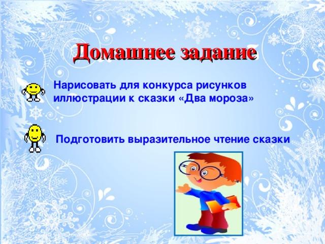 Домашнее задание  Нарисовать для конкурса рисунков иллюстрации к сказки «Два мороза»  Подготовить выразительное чтение сказки