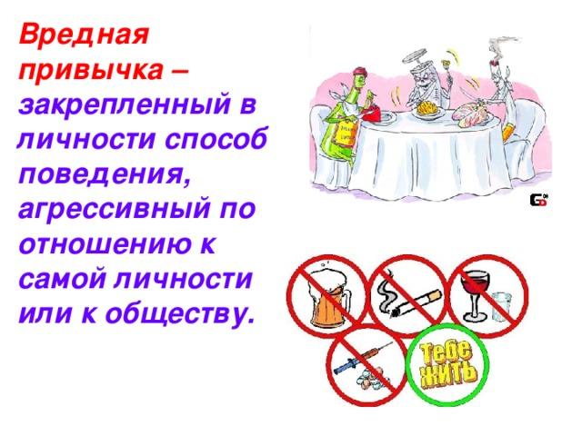 Вредная привычка – закрепленный в личности способ поведения, агрессивный по отношению к самой личности или к обществу.